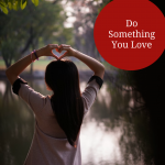Transform Your Life by Doing Something You Love