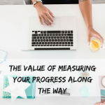 The Value of Measuring Your Progress Along the Way