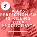 5 ways Perfectionism is Killing Your Productivity