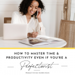 How to Master Time & Productivity Even if Your're a Perfectionist